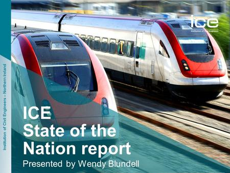 Institution of Civil Engineers – Northern Ireland ICE State of the Nation report Presented by Wendy Blundell.