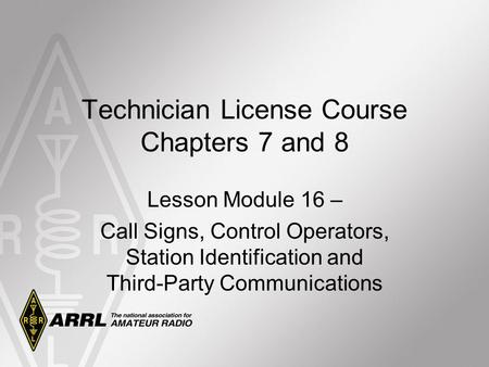 Technician License Course Chapters 7 and 8 Lesson Module 16 – Call Signs, Control Operators, Station Identification and Third-Party Communications.