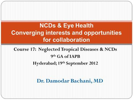 Course 17: Neglected Tropical Diseases & NCDs 9 th GA of IAPB Hyderabad; 19 th September 2012 NCDs & Eye Health Converging interests and opportunities.