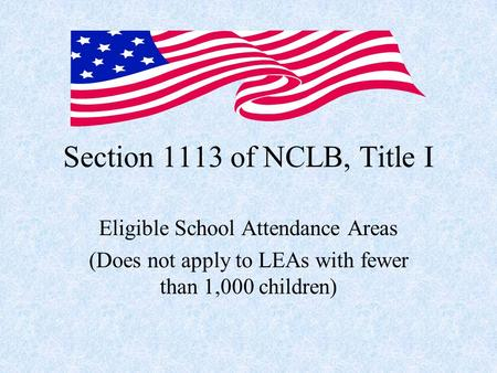 Section 1113 of NCLB, Title I Eligible School Attendance Areas (Does not apply to LEAs with fewer than 1,000 children)