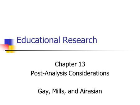 Educational Research Chapter 13 Post-Analysis Considerations Gay, Mills, and Airasian.
