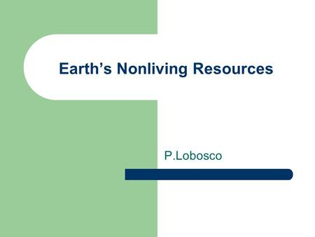 Earth's Nonliving Resources P.Lobosco. Land and Soil Resources More than 6 billion people now inhabit the Earth. Materials removed from the Earth and.