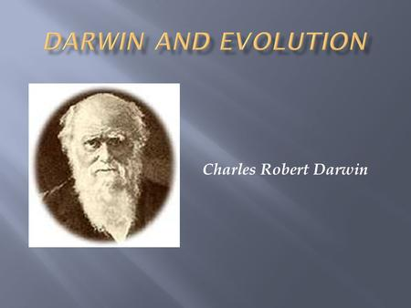 Charles Robert Darwin.  Prior to Darwin, it was thought that the world was young & species did not change  Lamarck (1744-1829) was first to state that.