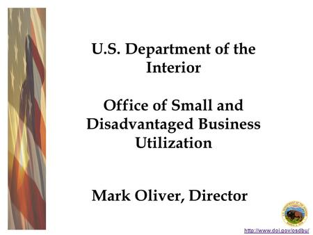 U.S. Department of the Interior Office of Small and Disadvantaged Business Utilization Mark Oliver, Director.