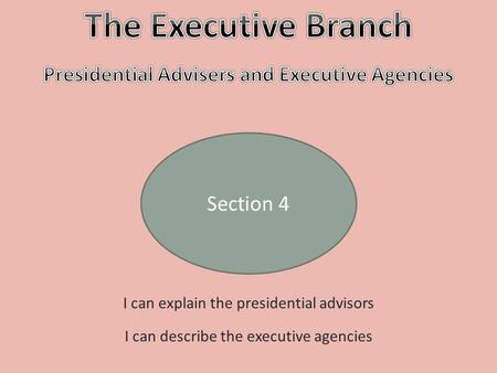 Section 4 I can explain the presidential advisors I can describe the executive agencies.