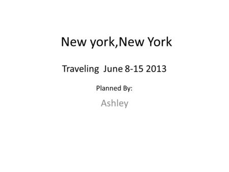 New york,New York Ashley Traveling June 8-15 2013 Planned By: