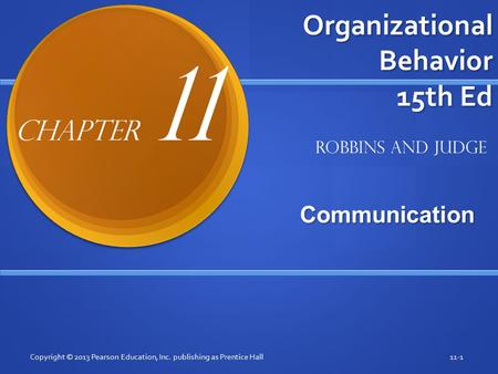Organizational Behavior 15th Ed Communication Copyright © 2013 Pearson Education, Inc. publishing as Prentice Hall11-1 Robbins and Judge Chapter 11.