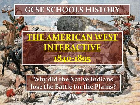 GCSE SCHOOLS HISTORY THE AMERICAN WEST INTERACTIVE 1840-1895 THE AMERICAN WEST INTERACTIVE 1840-1895 Why did the Native Indians lose the Battle for the.