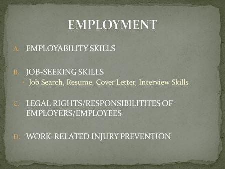 A. EMPLOYABILITY SKILLS B. JOB-SEEKING SKILLS Job Search, Resume, Cover Letter, Interview Skills C. LEGAL RIGHTS/RESPONSIBILITITES OF EMPLOYERS/EMPLOYEES.