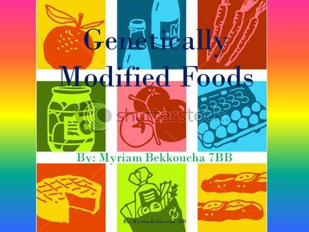Genetically Modified Foods By: Myriam Bekkoucha 7BB By: Myriam Bekkoucha 7BB.