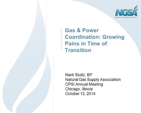 Gas & Power Coordination: Growing Pains in Time of Transition Mark Stultz, BP Natural Gas Supply Association OPSI Annual Meeting Chicago, Illinois October.