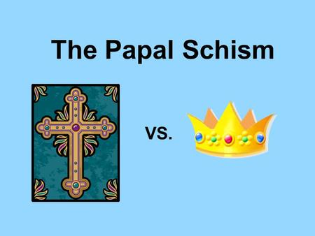 The Papal Schism VS.. King Philip IV vs. Pope Boniface VIII 1.Philip claims right to tax clergy- Pope refuses 2. Philip attempts to capture Pope Pope.