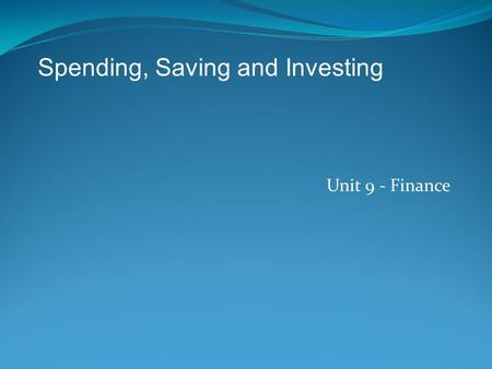 Unit 9 - Finance Spending, Saving and Investing. Three things you can do with money: 1) Spend 2) Save 3) Invest.