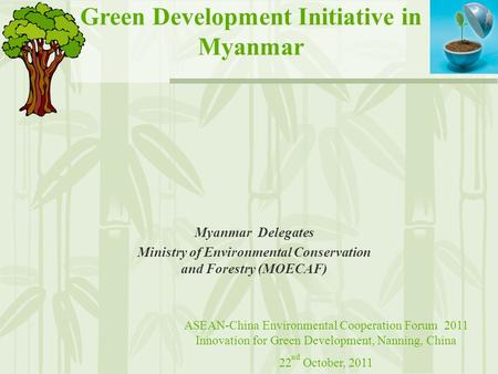 Green Development Initiative in Myanmar Myanmar Delegates Ministry of Environmental Conservation and Forestry (MOECAF) ASEAN-China Environmental Cooperation.