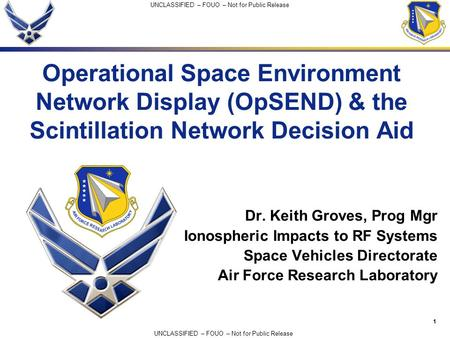 1 UNCLASSIFIED – FOUO – Not for Public Release Operational Space Environment Network Display (OpSEND) & the Scintillation Network Decision Aid Dr. Keith.