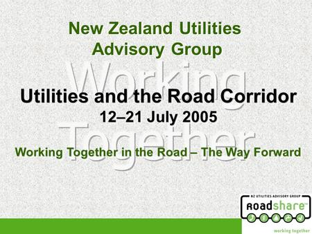New Zealand Utilities Advisory Group New Zealand Utilities Advisory Group Utilities and the Road Corridor 12–21 July 2005 Working Together in the Road.