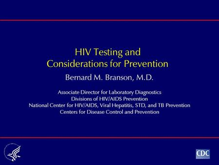 Bernard M. Branson, M.D. Associate Director for Laboratory Diagnostics Divisions of HIV/AIDS Prevention National Center for HIV/AIDS, Viral Hepatitis,