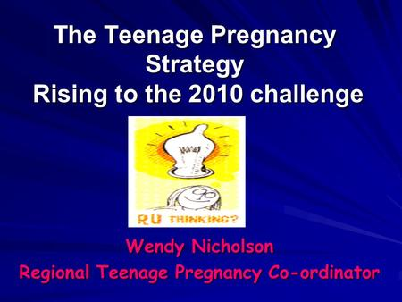 The Teenage Pregnancy Strategy Rising to the 2010 challenge Wendy Nicholson Regional Teenage Pregnancy Co-ordinator.