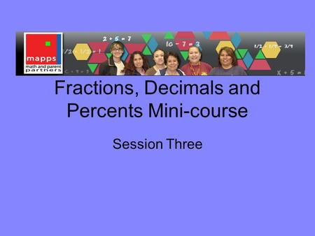 Fractions, Decimals and Percents Mini-course Session Three.