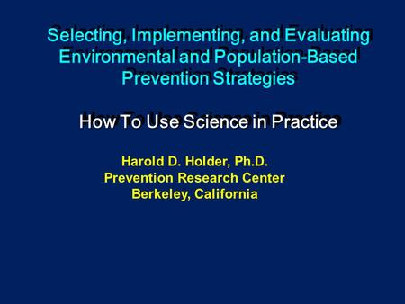 How To Use Science in Practice Selecting, Implementing, and Evaluating Environmental and Population-Based Prevention Strategies How To Use Science in Practice.