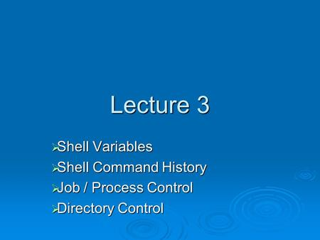 Lecture 3  Shell Variables  Shell Command History  Job / Process Control  Directory Control.