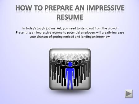 In today's tough job market, you need to stand out from the crowd. Presenting an impressive resume to potential employers will greatly increase your chances.