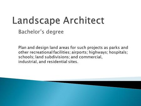 Bachelor's degree Plan and design land areas for such projects as parks and other recreational facilities; airports; highways; hospitals; schools; land.
