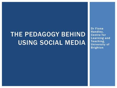Dr Fiona Handley, Centre for Learning and Teaching, University of Brighton THE PEDAGOGY BEHIND USING SOCIAL MEDIA.