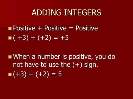 ADDING INTEGERS Positive + Positive = Positive Positive + Positive = Positive ( +3) + (+2) = +5 ( +3) + (+2) = +5 When a number is positive, you do not.