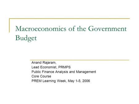 Macroeconomics of the Government Budget Anand Rajaram, Lead Economist, PRMPS Public Finance Analysis <strong>and</strong> Management Core Course PREM Learning Week, May.