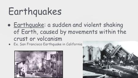 Earthquakes ● Earthquake: a sudden and violent shaking of Earth, caused by movements within the crust or volcanism ● Ex. San Francisco Earthquake in California.