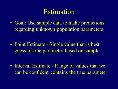Estimation Goal: Use sample data to make predictions regarding unknown population parameters Point Estimate - Single value that is best guess of true parameter.