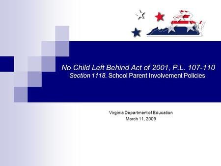 No Child Left Behind Act of 2001, P.L. 107-110 Section 1118. School Parent Involvement Policies Virginia Department of Education March 11, 2009.