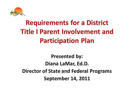 Requirements for a District Title I Parent Involvement and Participation Plan Presented by: Diana LaMar, Ed.D. Director of State and Federal Programs September.