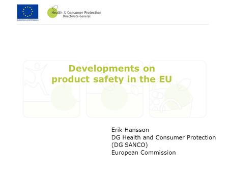 Erik Hansson DG Health and Consumer Protection (DG SANCO) European Commission Developments on product safety in the EU.