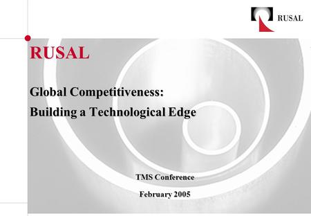RUSAL Global Competitiveness: Building a Technological Edge TMS Conference TMS Conference February 2005 February 2005.