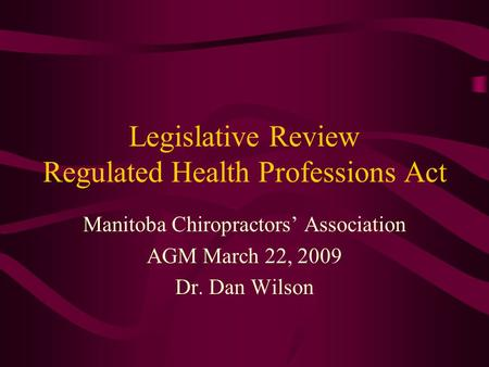Legislative Review Regulated Health Professions Act Manitoba Chiropractors' Association AGM March 22, 2009 Dr. Dan Wilson.
