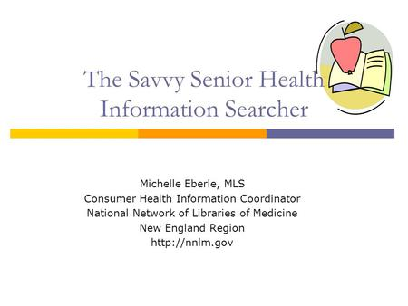 The Savvy Senior Health Information Searcher Michelle Eberle, MLS Consumer Health Information Coordinator National Network of Libraries of Medicine New.