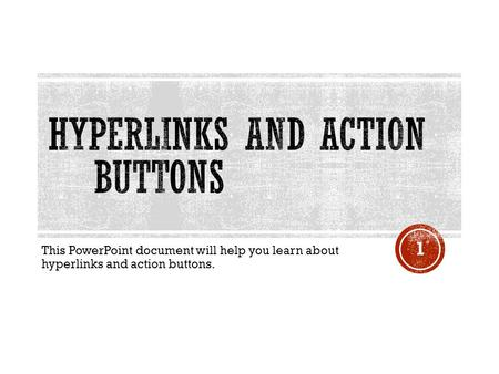 This PowerPoint document will help you learn about hyperlinks and action buttons. 1.