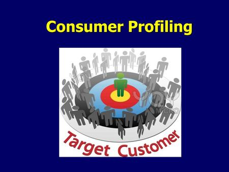 Consumer Profiling. Consumer Profiles -the kind of people most likely to be attracted to a specific product.