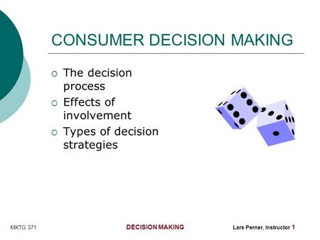 MKTG 371 DECISION MAKING Lars Perner, Instructor 1 CONSUMER DECISION MAKING  The decision process  Effects of involvement  Types of decision strategies.
