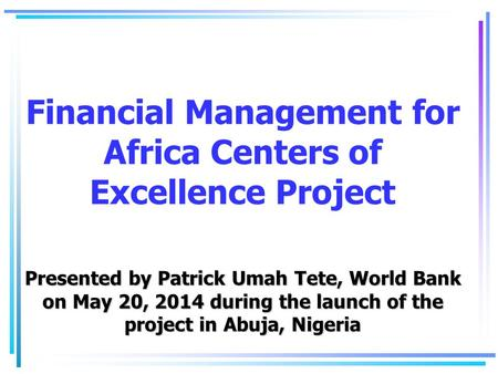 Financial Management for Africa Centers of Excellence Project Presented by Patrick Umah Tete, World Bank on May 20, 2014 during the launch of the project.
