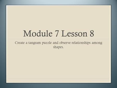 Module 7 Lesson 8 Create a tangram puzzle and observe relationships among shapes.
