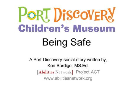 Being Safe A Port Discovery social story written by, Kori Bardige, MS.Ed. [ Abilities Network ] Project ACT www.abilitiesnetwork.org.