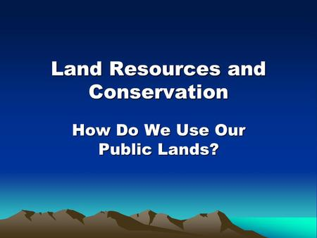Land Resources and Conservation How Do We Use Our Public Lands?