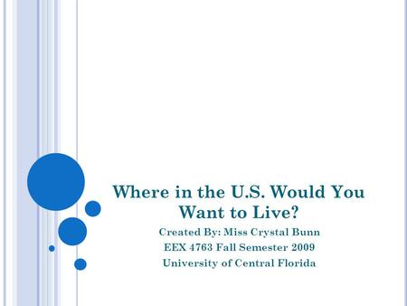 Where in the U.S. Would You Want to Live? Created By: Miss Crystal Bunn EEX 4763 Fall Semester 2009 University of Central Florida.