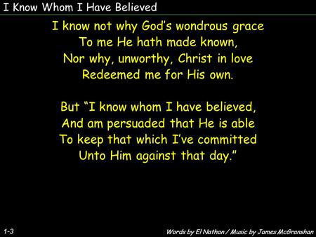 I Know Whom I Have Believed 1-3 I know not why God's wondrous grace To me He hath made known, Nor why, unworthy, Christ in love Redeemed me for His own.