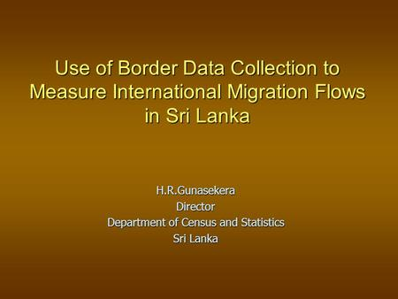 Use of Border Data Collection to Measure International Migration Flows in Sri Lanka H.R.GunasekeraDirector Department of Census and Statistics Sri Lanka.