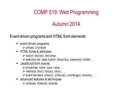 COMP 519: Web Programming Autumn 2014 <strong>Event</strong>-driven programs and HTML form elements  <strong>event</strong>-driven programs  onload, onunload  HTML forms & attributes.