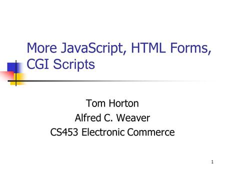 1 More JavaScript, HTML Forms, CGI Scripts Tom Horton Alfred C. Weaver CS453 Electronic Commerce.